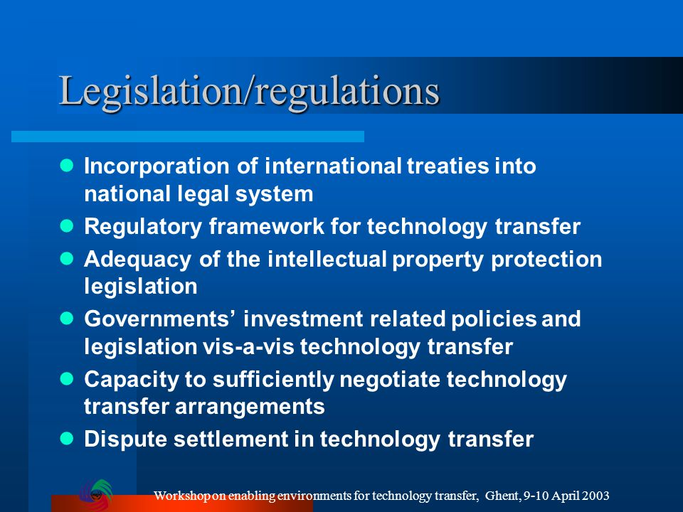 Workshop on enabling environments for technology transfer, Ghent, 9-10 April 2003 Legislation/regulations Incorporation of international treaties into national legal system Regulatory framework for technology transfer Adequacy of the intellectual property protection legislation Governments' investment related policies and legislation vis-a-vis technology transfer Capacity to sufficiently negotiate technology transfer arrangements Dispute settlement in technology transfer