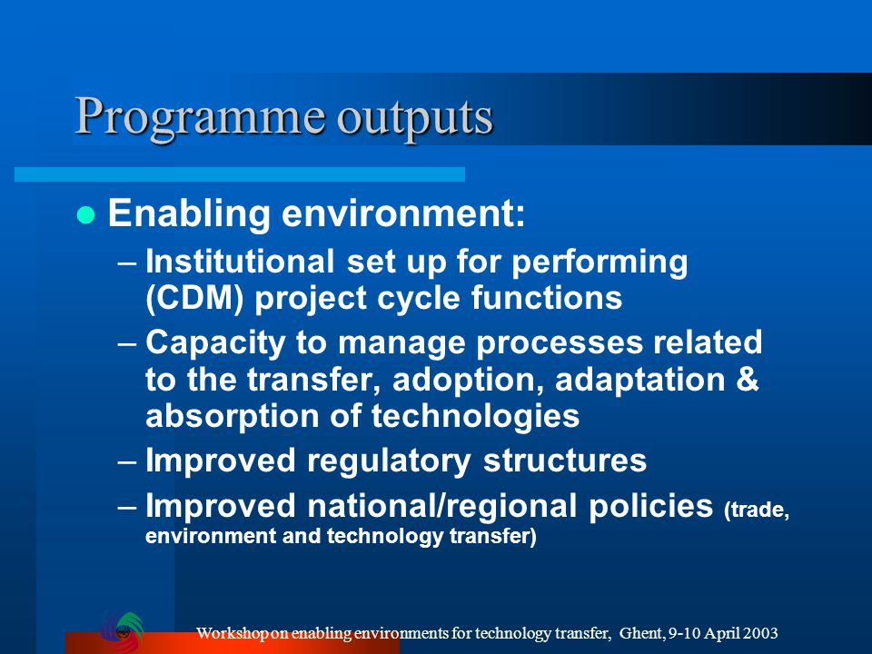 Workshop on enabling environments for technology transfer, Ghent, 9-10 April 2003 Programme outputs Enabling environment: –Institutional set up for performing (CDM) project cycle functions –Capacity to manage processes related to the transfer, adoption, adaptation & absorption of technologies –Improved regulatory structures –Improved national/regional policies (trade, environment and technology transfer)