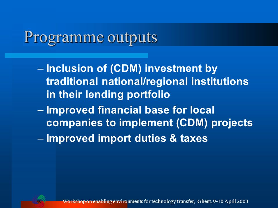 Workshop on enabling environments for technology transfer, Ghent, 9-10 April 2003 Programme outputs –Inclusion of (CDM) investment by traditional national/regional institutions in their lending portfolio –Improved financial base for local companies to implement (CDM) projects –Improved import duties & taxes