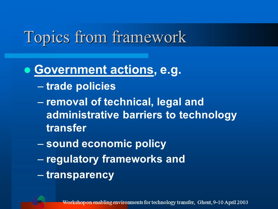 Workshop on enabling environments for technology transfer, Ghent, 9-10 April 2003 Topics from framework Government actions, e.g.