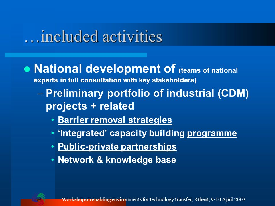 Workshop on enabling environments for technology transfer, Ghent, 9-10 April 2003 …included activities National development of (teams of national experts in full consultation with key stakeholders) –Preliminary portfolio of industrial (CDM) projects + related Barrier removal strategies 'Integrated' capacity building programme Public-private partnerships Network & knowledge base