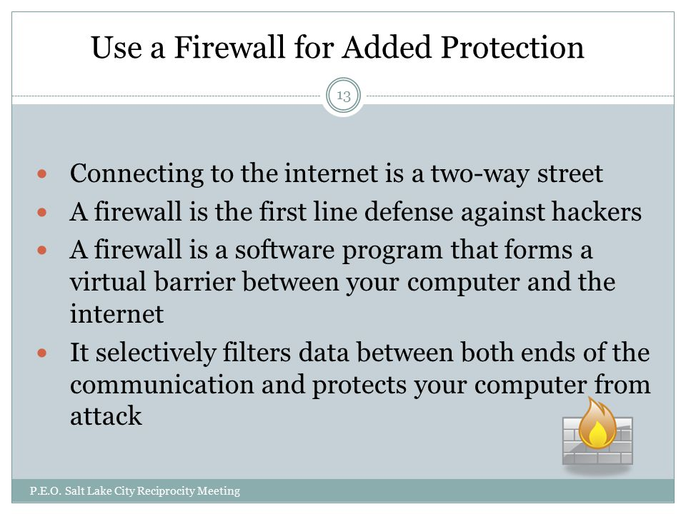 Use a Firewall for Added Protection Connecting to the internet is a two-way street A firewall is the first line defense against hackers A firewall is a software program that forms a virtual barrier between your computer and the internet It selectively filters data between both ends of the communication and protects your computer from attack P.E.O.
