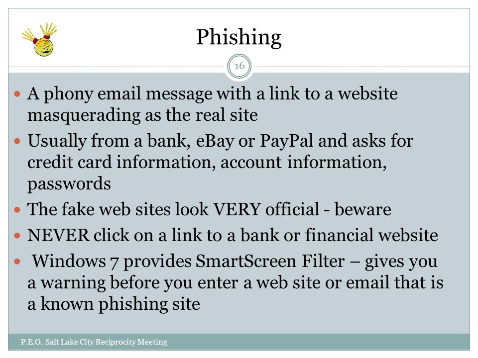 Phishing A phony  message with a link to a website masquerading as the real site Usually from a bank, eBay or PayPal and asks for credit card information, account information, passwords The fake web sites look VERY official - beware NEVER click on a link to a bank or financial website Windows 7 provides SmartScreen Filter – gives you a warning before you enter a web site or  that is a known phishing site P.E.O.