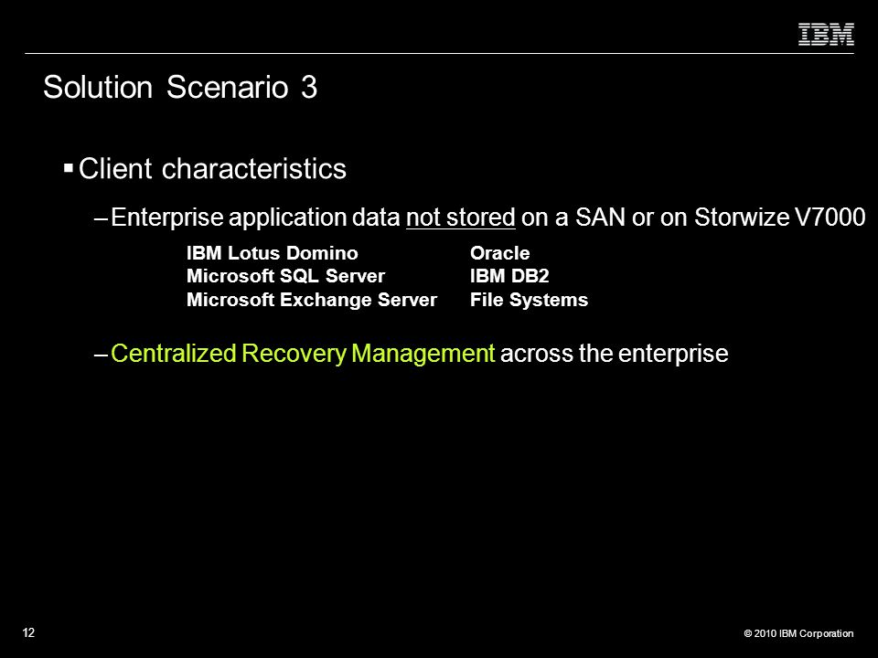 © 2010 IBM Corporation 12 Solution Scenario 3  Client characteristics –Enterprise application data not stored on a SAN or on Storwize V7000 –Centralized Recovery Management across the enterprise IBM Lotus Domino Microsoft SQL Server Microsoft Exchange Server Oracle IBM DB2 File Systems