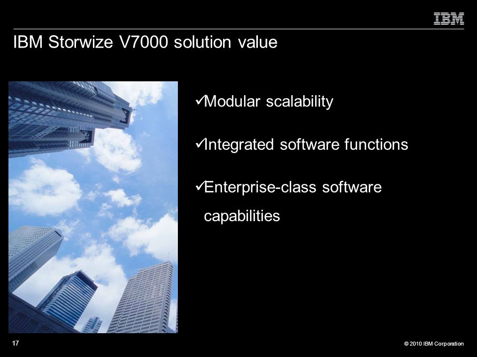 © 2010 IBM Corporation 17 IBM Storwize V7000 solution value Modular scalability Integrated software functions Enterprise-class software capabilities