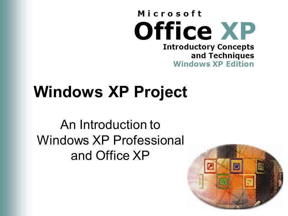 Office XP Introductory Concepts and Techniques Windows XP Edition M i c r o s o f t Windows XP Project An Introduction to Windows XP Professional and Office XP