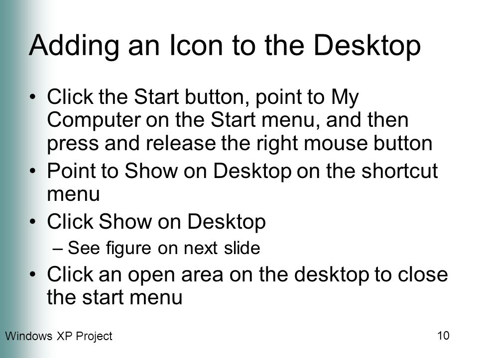 Windows XP Project 10 Adding an Icon to the Desktop Click the Start button, point to My Computer on the Start menu, and then press and release the right mouse button Point to Show on Desktop on the shortcut menu Click Show on Desktop –See figure on next slide Click an open area on the desktop to close the start menu