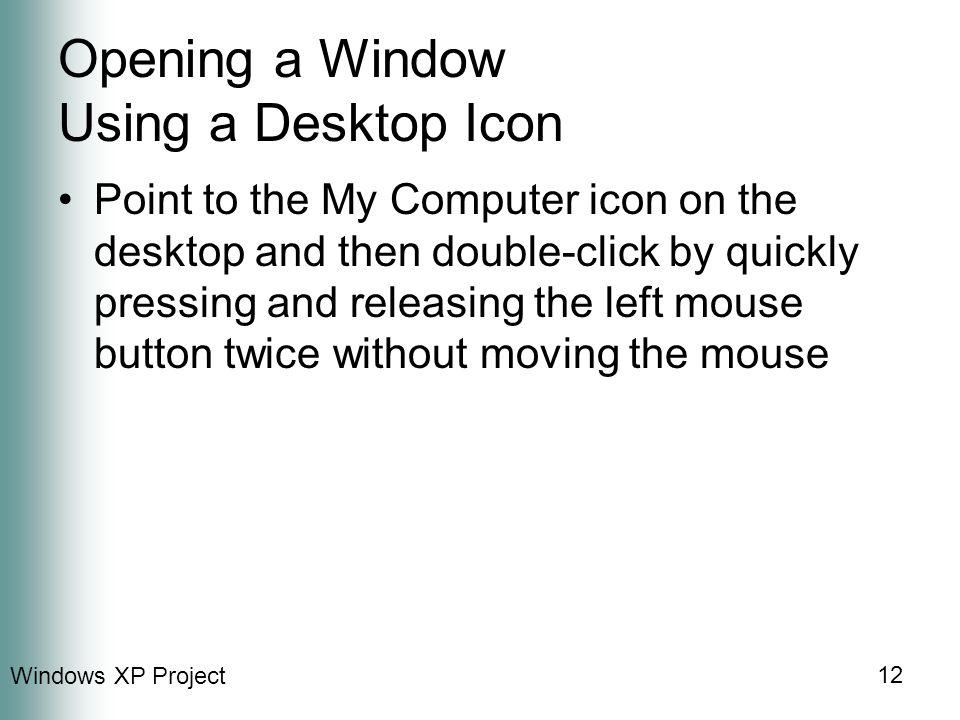 Windows XP Project 12 Opening a Window Using a Desktop Icon Point to the My Computer icon on the desktop and then double-click by quickly pressing and releasing the left mouse button twice without moving the mouse