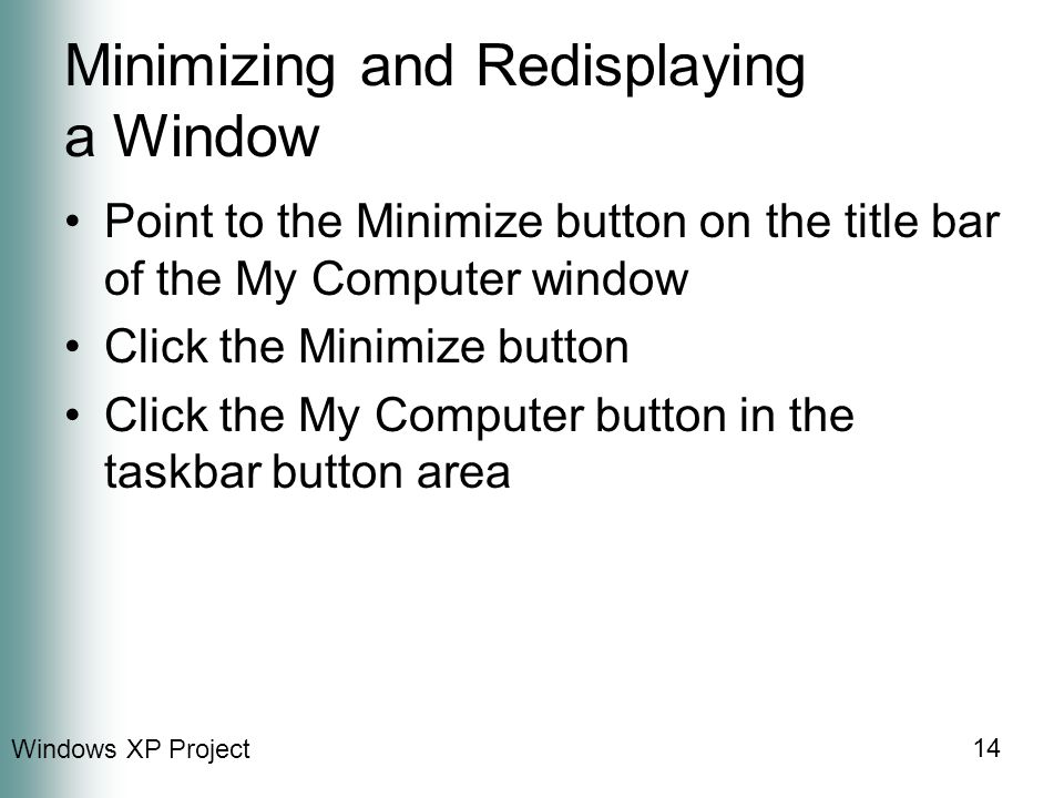 Windows XP Project 14 Minimizing and Redisplaying a Window Point to the Minimize button on the title bar of the My Computer window Click the Minimize button Click the My Computer button in the taskbar button area