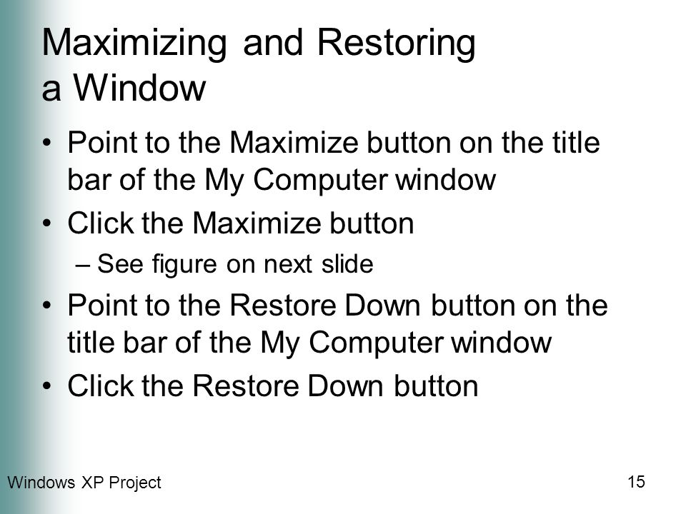 Windows XP Project 15 Maximizing and Restoring a Window Point to the Maximize button on the title bar of the My Computer window Click the Maximize button –See figure on next slide Point to the Restore Down button on the title bar of the My Computer window Click the Restore Down button