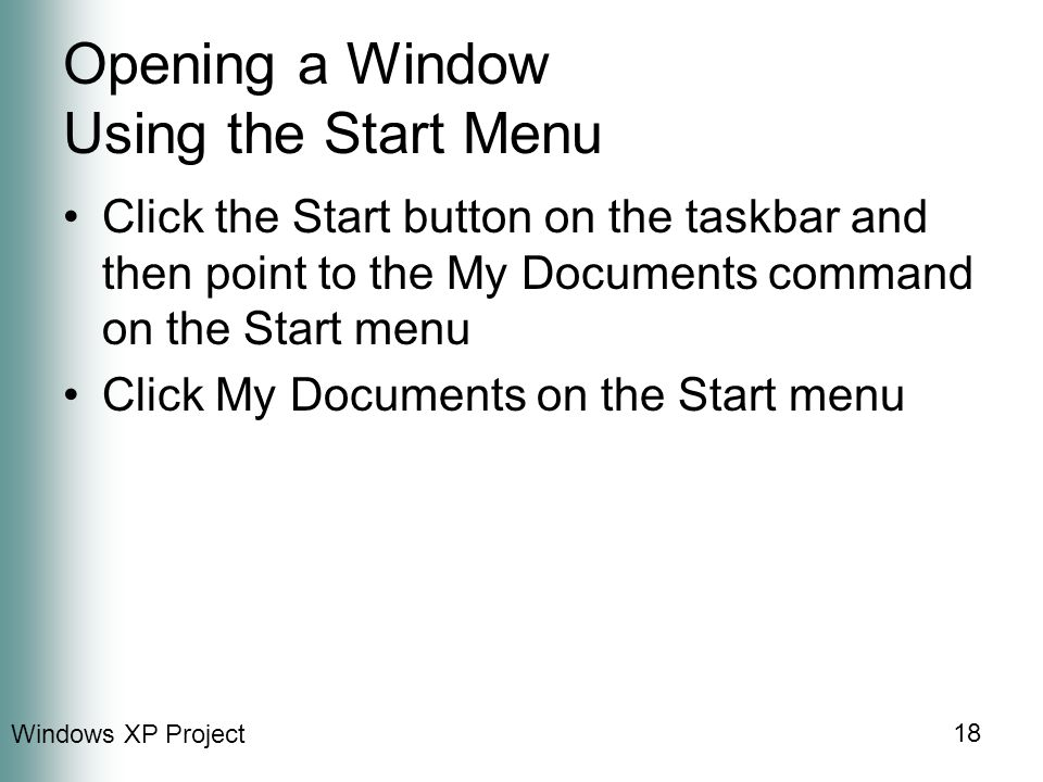 Windows XP Project 18 Opening a Window Using the Start Menu Click the Start button on the taskbar and then point to the My Documents command on the Start menu Click My Documents on the Start menu