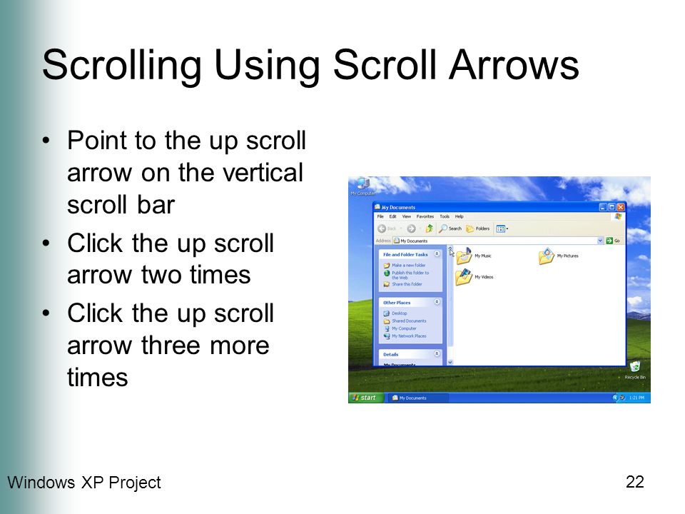 Windows XP Project 22 Scrolling Using Scroll Arrows Point to the up scroll arrow on the vertical scroll bar Click the up scroll arrow two times Click the up scroll arrow three more times