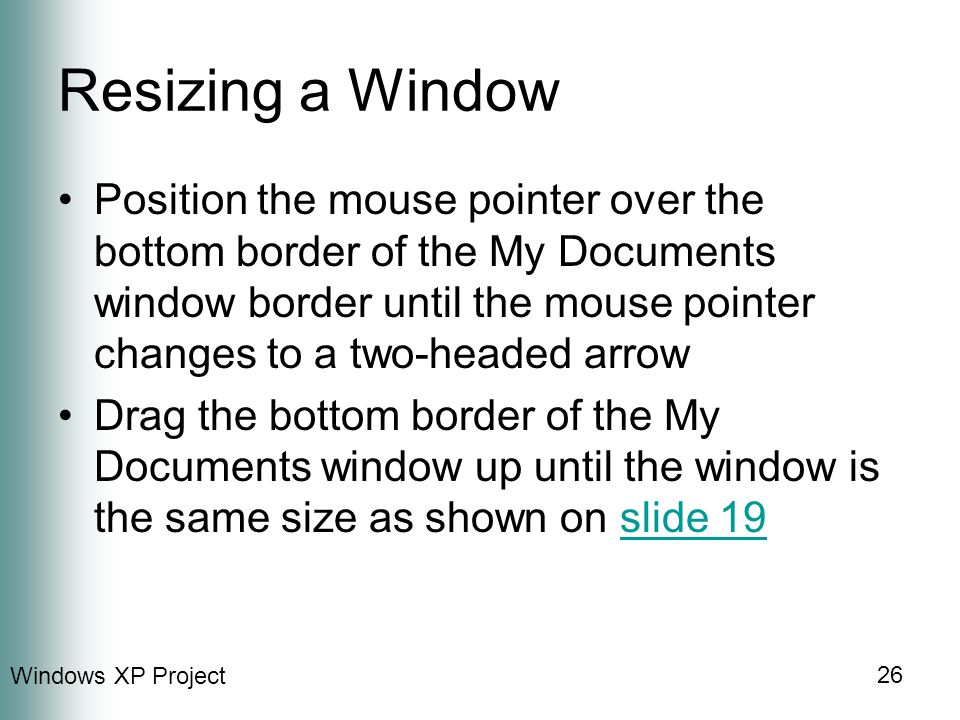 Windows XP Project 26 Resizing a Window Position the mouse pointer over the bottom border of the My Documents window border until the mouse pointer changes to a two-headed arrow Drag the bottom border of the My Documents window up until the window is the same size as shown on slide 19slide 19