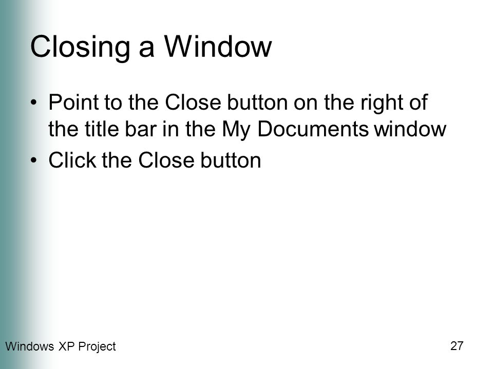 Windows XP Project 27 Closing a Window Point to the Close button on the right of the title bar in the My Documents window Click the Close button