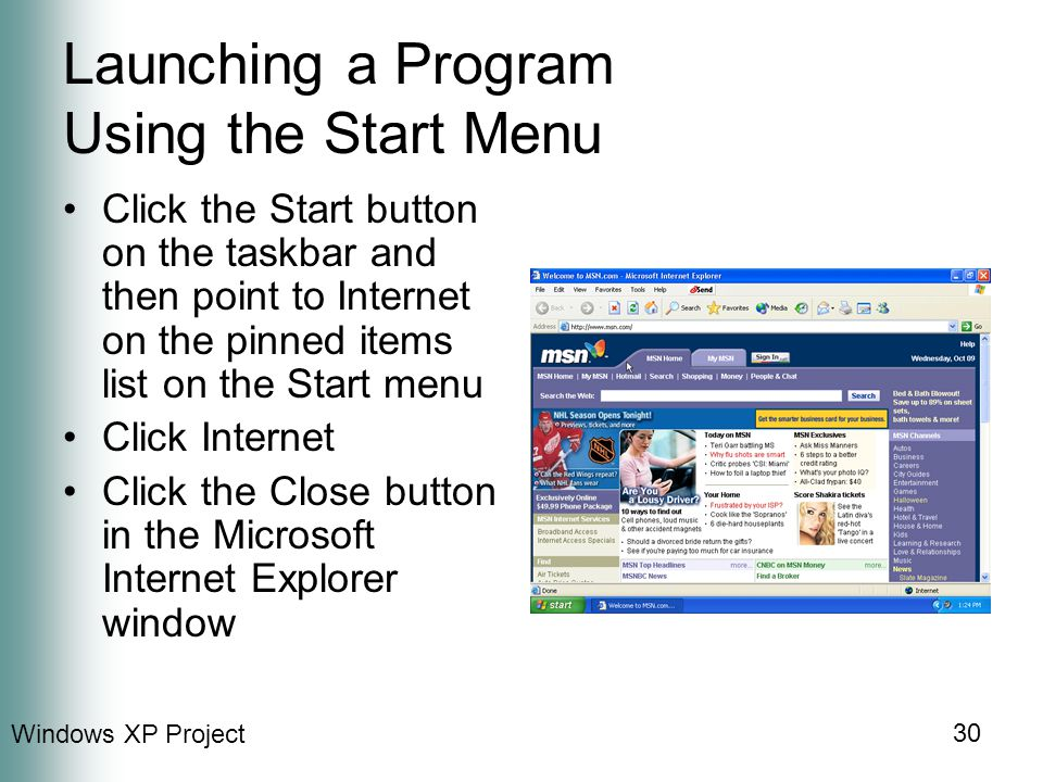 Windows XP Project 30 Launching a Program Using the Start Menu Click the Start button on the taskbar and then point to Internet on the pinned items list on the Start menu Click Internet Click the Close button in the Microsoft Internet Explorer window