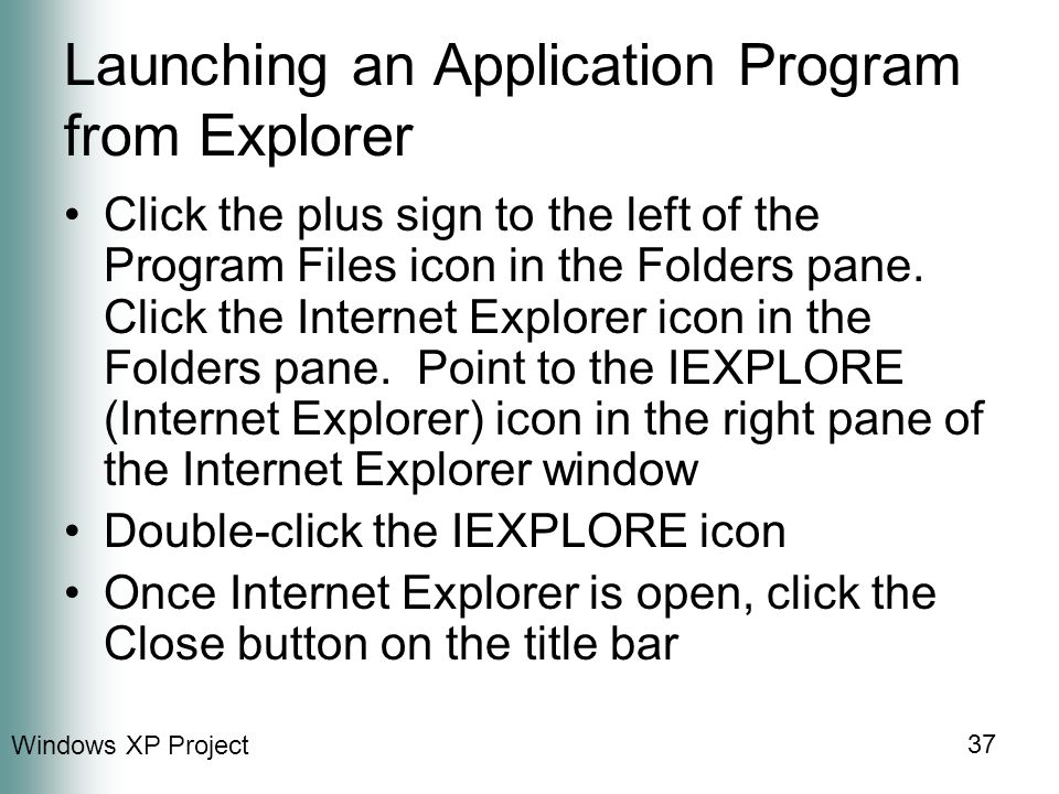 Windows XP Project 37 Launching an Application Program from Explorer Click the plus sign to the left of the Program Files icon in the Folders pane.