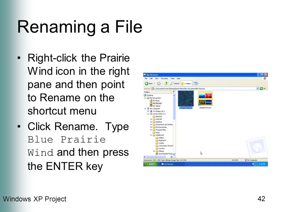 Windows XP Project 42 Renaming a File Right-click the Prairie Wind icon in the right pane and then point to Rename on the shortcut menu Click Rename.