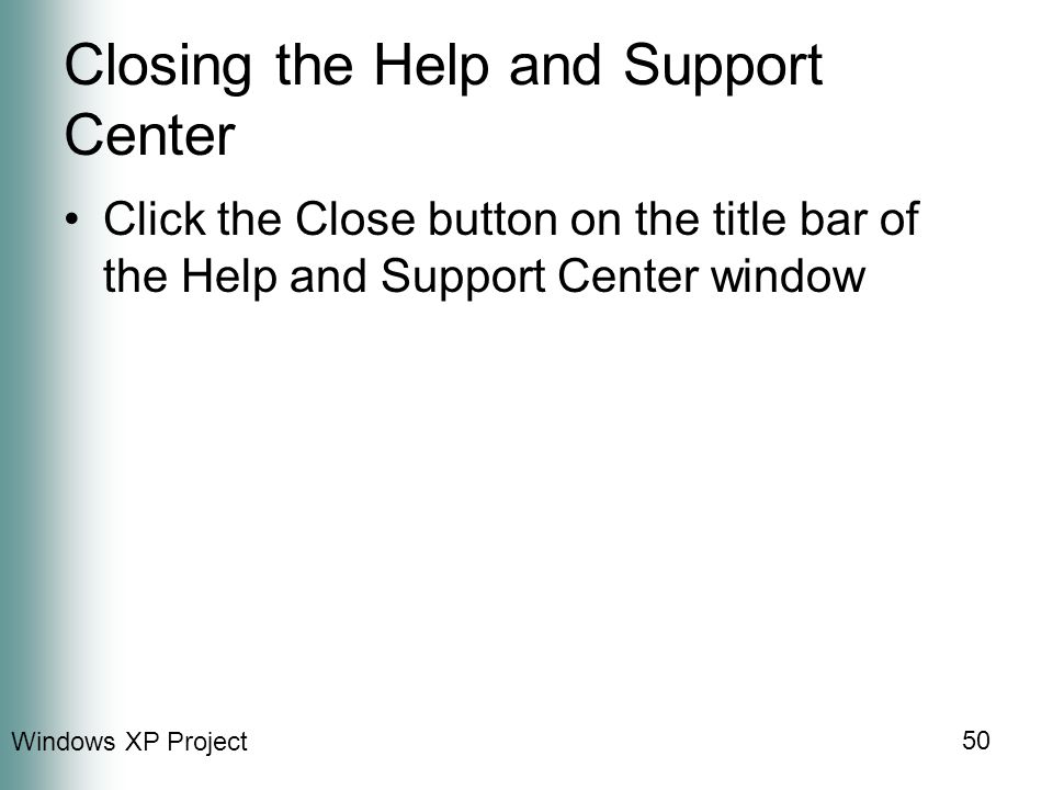 Windows XP Project 50 Closing the Help and Support Center Click the Close button on the title bar of the Help and Support Center window