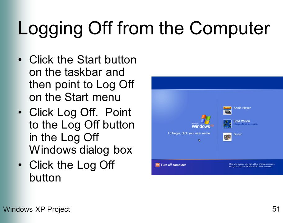 Windows XP Project 51 Logging Off from the Computer Click the Start button on the taskbar and then point to Log Off on the Start menu Click Log Off.