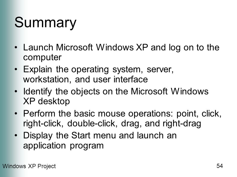 Windows XP Project 54 Summary Launch Microsoft Windows XP and log on to the computer Explain the operating system, server, workstation, and user interface Identify the objects on the Microsoft Windows XP desktop Perform the basic mouse operations: point, click, right-click, double-click, drag, and right-drag Display the Start menu and launch an application program