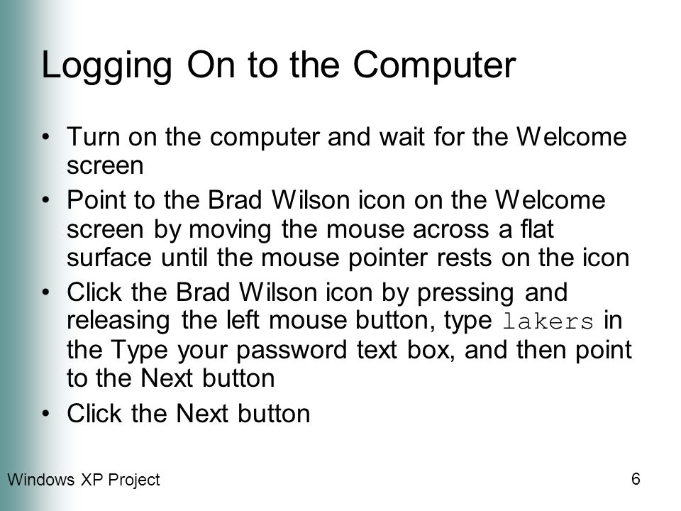 Windows XP Project 6 Logging On to the Computer Turn on the computer and wait for the Welcome screen Point to the Brad Wilson icon on the Welcome screen by moving the mouse across a flat surface until the mouse pointer rests on the icon Click the Brad Wilson icon by pressing and releasing the left mouse button, type lakers in the Type your password text box, and then point to the Next button Click the Next button