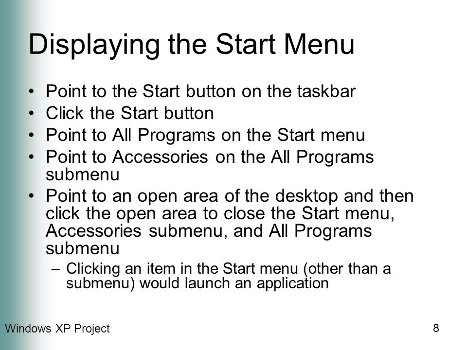 8 Displaying the Start Menu Point to the Start button on the taskbar Click the Start button Point to All Programs on the Start menu Point to Accessories on the All Programs submenu Point to an open area of the desktop and then click the open area to close the Start menu, Accessories submenu, and All Programs submenu –Clicking an item in the Start menu (other than a submenu) would launch an application