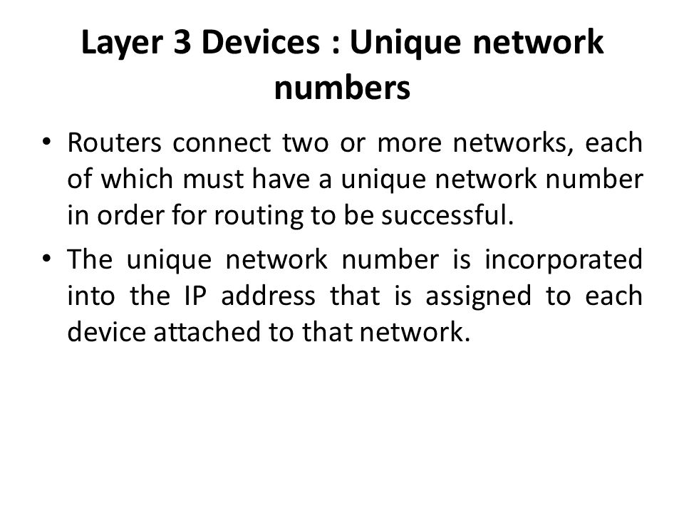 Layer 3 Devices : Unique network numbers Routers connect two or more networks, each of which must have a unique network number in order for routing to be successful.
