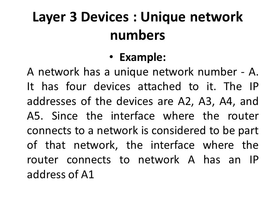 Layer 3 Devices : Unique network numbers Example: A network has a unique network number - A.