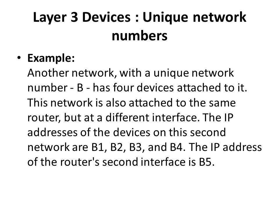Layer 3 Devices : Unique network numbers Example: Another network, with a unique network number - B - has four devices attached to it.