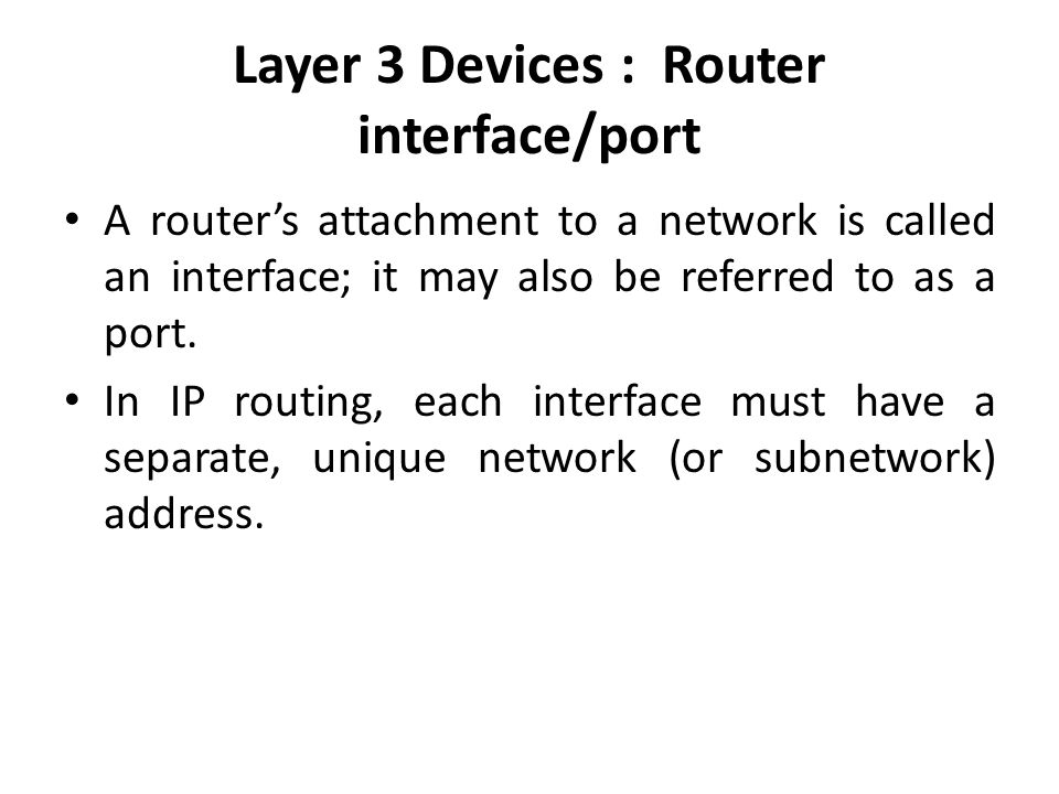 Layer 3 Devices : Router interface/port A router's attachment to a network is called an interface; it may also be referred to as a port.