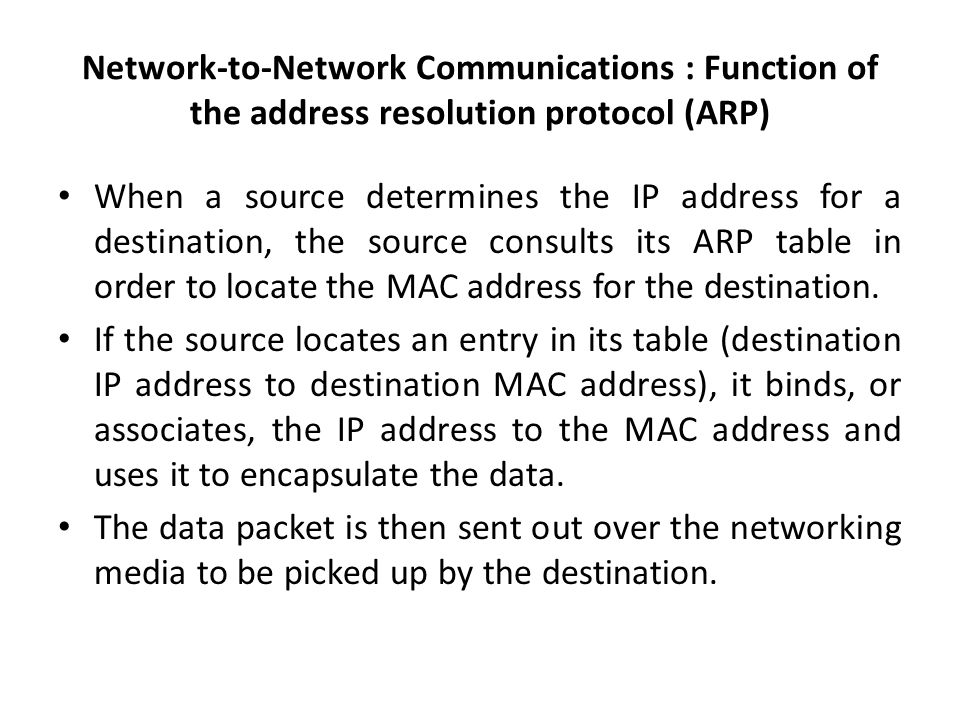 Network-to-Network Communications : Function of the address resolution protocol (ARP) When a source determines the IP address for a destination, the source consults its ARP table in order to locate the MAC address for the destination.