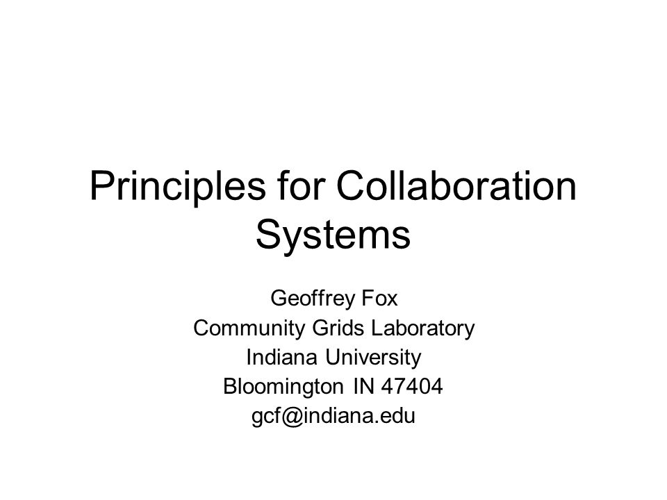 Principles for Collaboration Systems Geoffrey Fox Community Grids Laboratory Indiana University Bloomington IN