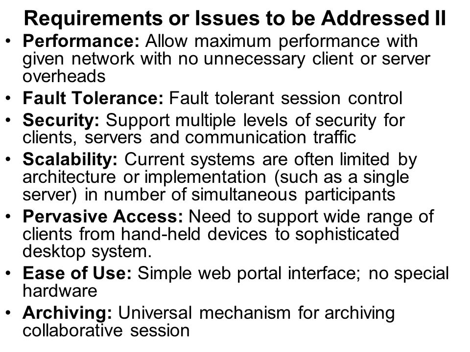 Requirements or Issues to be Addressed II Performance: Allow maximum performance with given network with no unnecessary client or server overheads Fault Tolerance: Fault tolerant session control Security: Support multiple levels of security for clients, servers and communication traffic Scalability: Current systems are often limited by architecture or implementation (such as a single server) in number of simultaneous participants Pervasive Access: Need to support wide range of clients from hand-held devices to sophisticated desktop system.