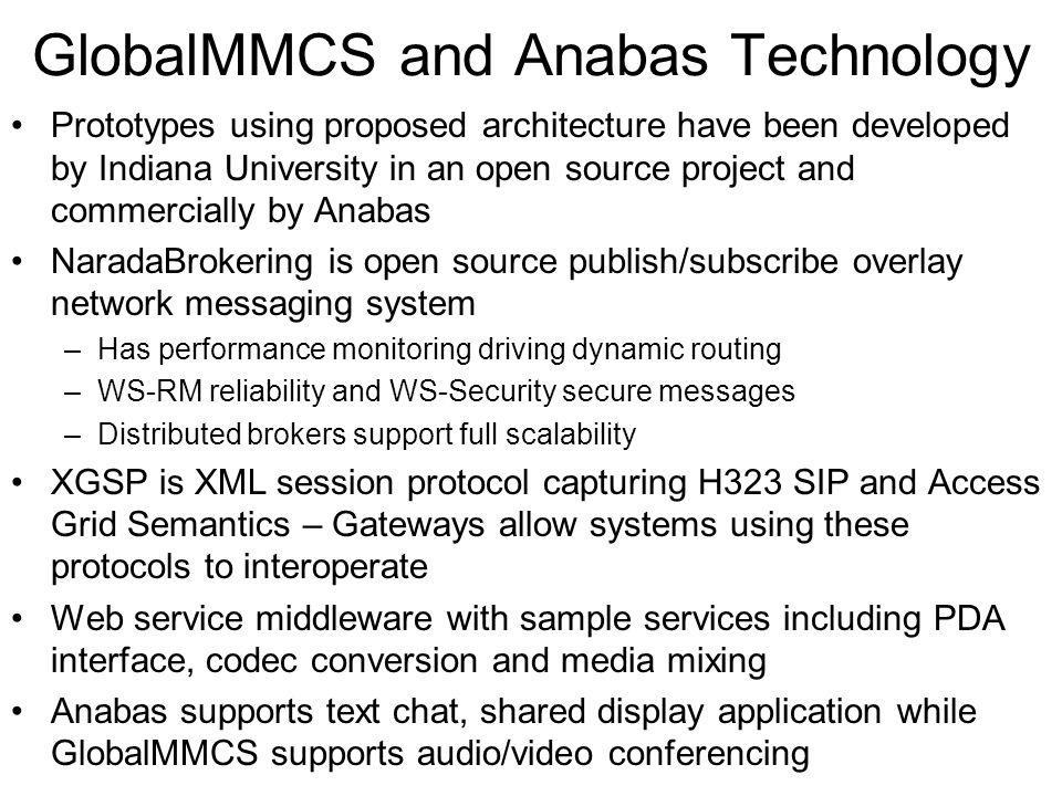 GlobalMMCS and Anabas Technology Prototypes using proposed architecture have been developed by Indiana University in an open source project and commercially by Anabas NaradaBrokering is open source publish/subscribe overlay network messaging system –Has performance monitoring driving dynamic routing –WS-RM reliability and WS-Security secure messages –Distributed brokers support full scalability XGSP is XML session protocol capturing H323 SIP and Access Grid Semantics – Gateways allow systems using these protocols to interoperate Web service middleware with sample services including PDA interface, codec conversion and media mixing Anabas supports text chat, shared display application while GlobalMMCS supports audio/video conferencing