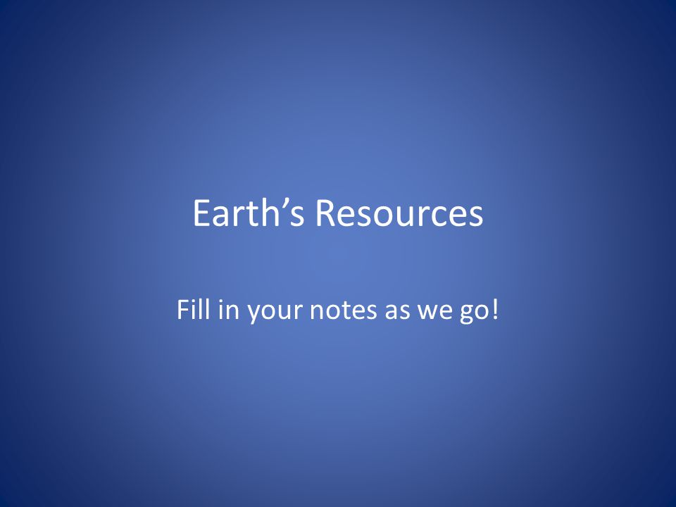 Earth's Resources Fill in your notes as we go!