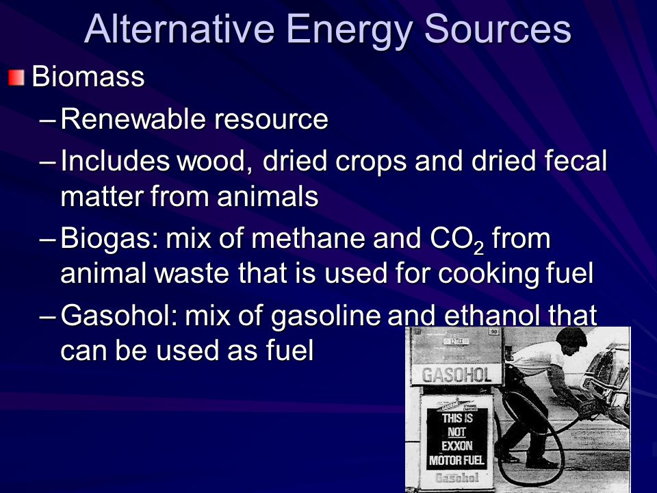 Alternative Energy Sources Biomass –Renewable resource –Includes wood, dried crops and dried fecal matter from animals –Biogas: mix of methane and CO 2 from animal waste that is used for cooking fuel –Gasohol: mix of gasoline and ethanol that can be used as fuel