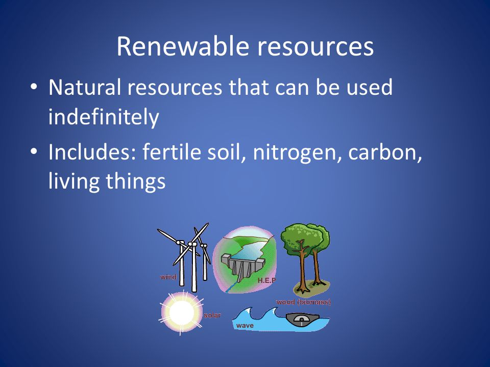 Renewable resources Natural resources that can be used indefinitely Includes: fertile soil, nitrogen, carbon, living things