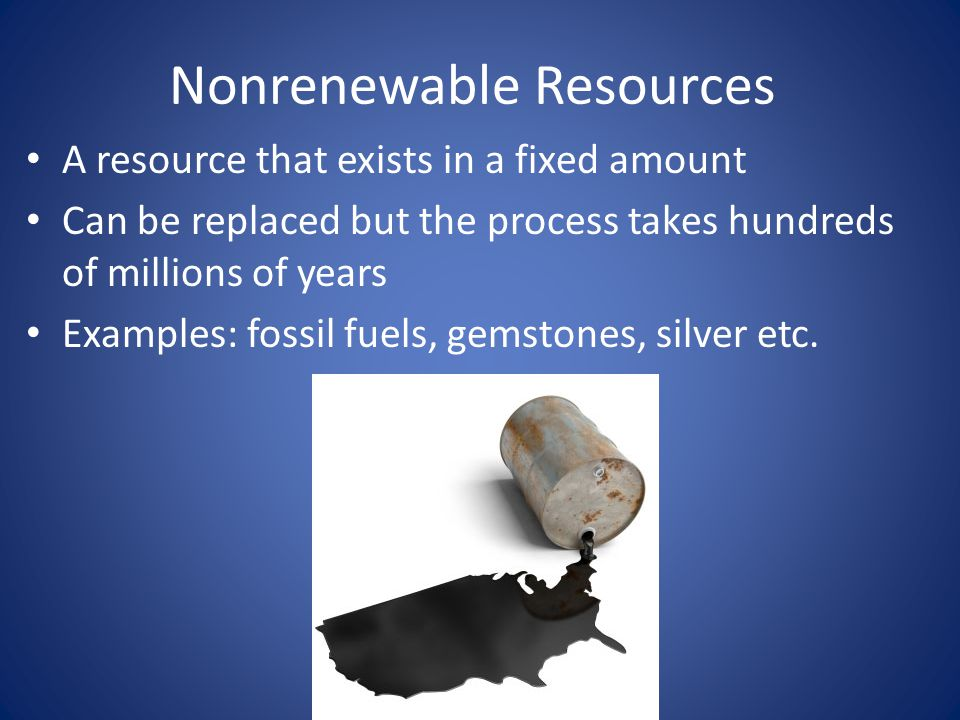 Nonrenewable Resources A resource that exists in a fixed amount Can be replaced but the process takes hundreds of millions of years Examples: fossil fuels, gemstones, silver etc.