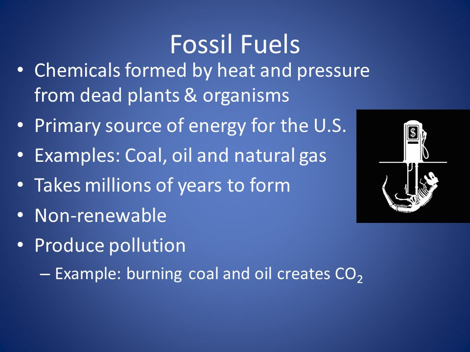 Fossil Fuels Chemicals formed by heat and pressure from dead plants & organisms Primary source of energy for the U.S.