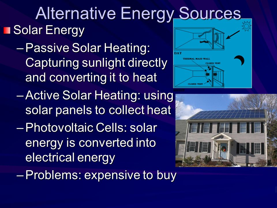Alternative Energy Sources Solar Energy –Passive Solar Heating: Capturing sunlight directly and converting it to heat –Active Solar Heating: using solar panels to collect heat –Photovoltaic Cells: solar energy is converted into electrical energy –Problems: expensive to buy