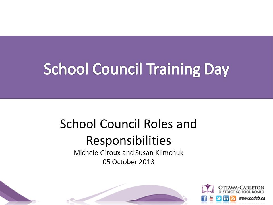 School Council Roles and Responsibilities Michele Giroux and Susan Klimchuk 05 October 2013