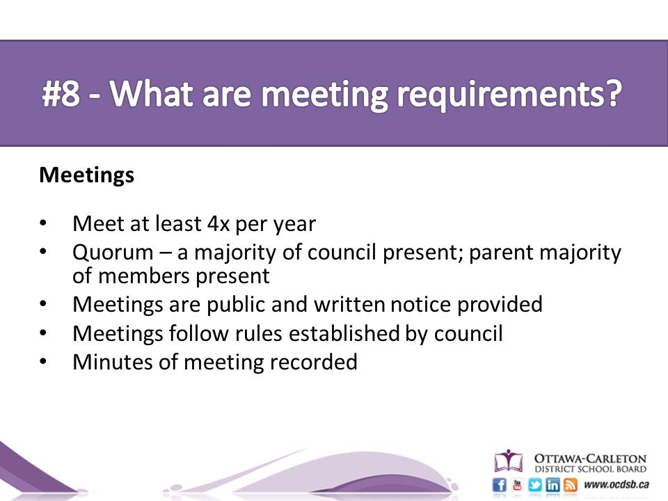 Meetings Meet at least 4x per year Quorum – a majority of council present; parent majority of members present Meetings are public and written notice provided Meetings follow rules established by council Minutes of meeting recorded