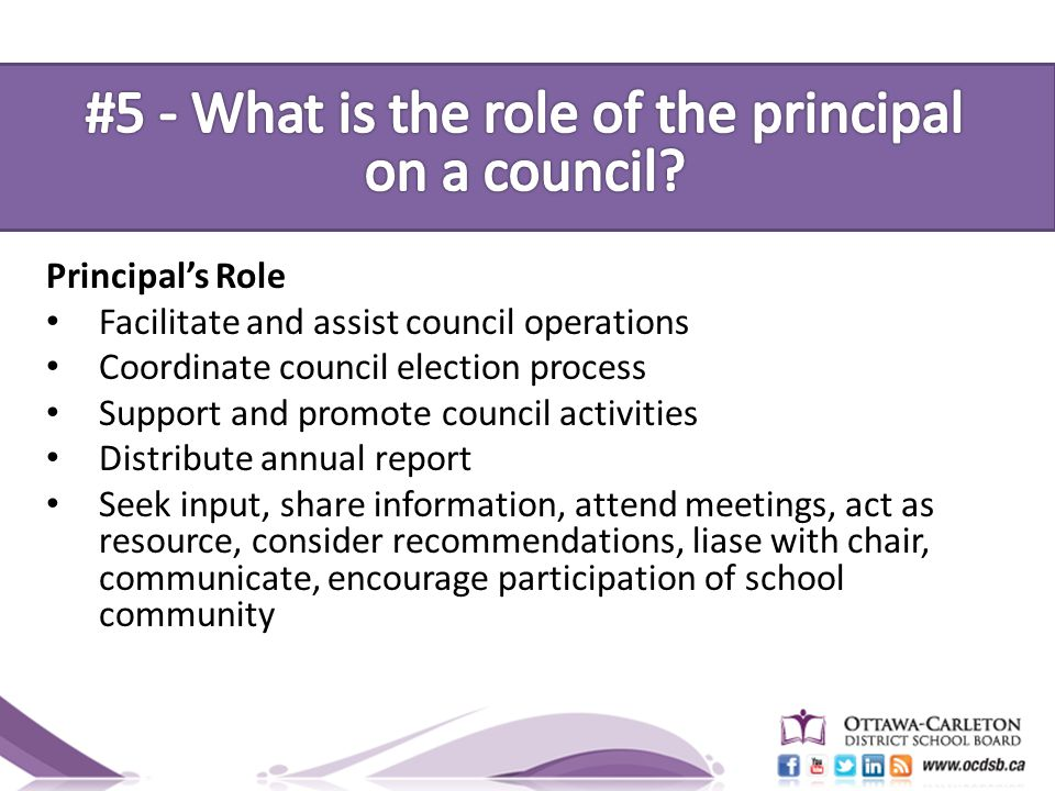 Principal's Role Facilitate and assist council operations Coordinate council election process Support and promote council activities Distribute annual report Seek input, share information, attend meetings, act as resource, consider recommendations, liase with chair, communicate, encourage participation of school community