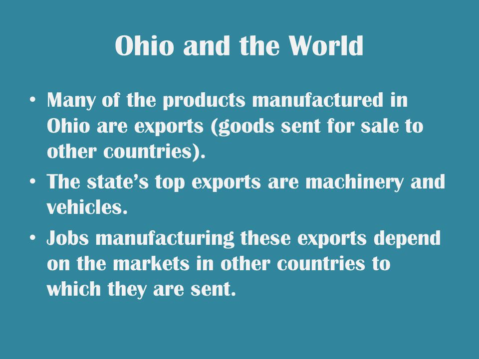 Ohio and the World Many of the products manufactured in Ohio are exports (goods sent for sale to other countries).