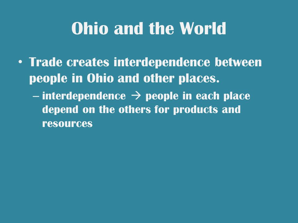 Ohio and the World Trade creates interdependence between people in Ohio and other places.