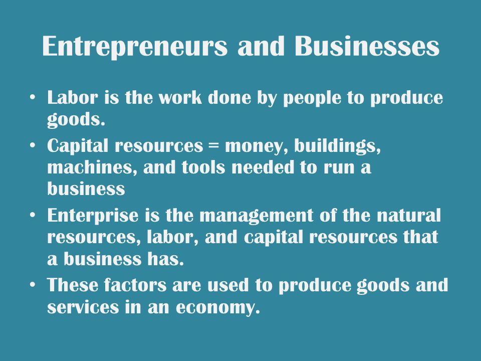 Entrepreneurs and Businesses Labor is the work done by people to produce goods.