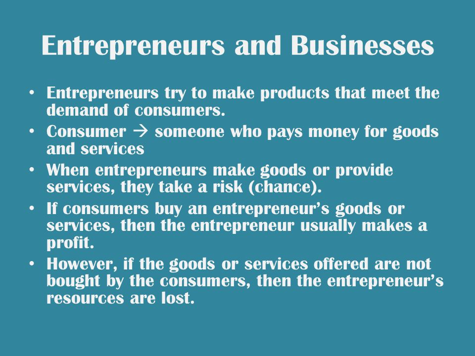 Entrepreneurs and Businesses Entrepreneurs try to make products that meet the demand of consumers.