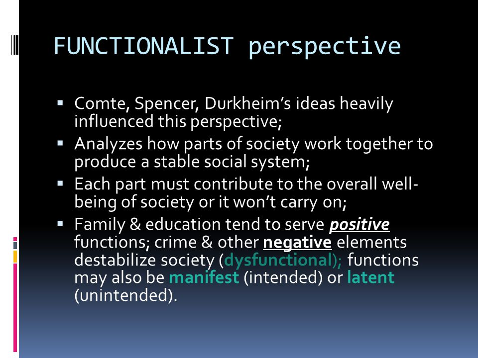 FUNCTIONALIST perspective  Comte, Spencer, Durkheim's ideas heavily influenced this perspective;  Analyzes how parts of society work together to produce a stable social system;  Each part must contribute to the overall well- being of society or it won't carry on;  Family & education tend to serve positive functions; crime & other negative elements destabilize society (dysfunctional); functions may also be manifest (intended) or latent (unintended).