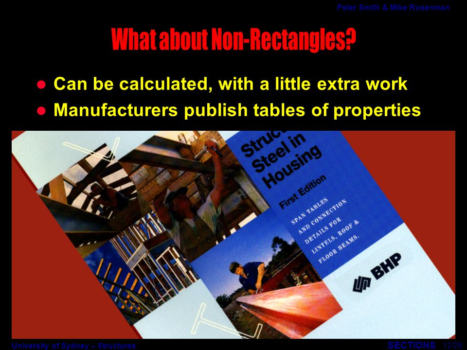 University of Sydney – Structures SECTIONS Peter Smith & Mike Rosenman l Can be calculated, with a little extra work l Manufacturers publish tables of properties 12/28