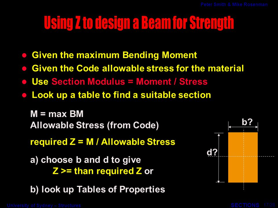 University of Sydney – Structures SECTIONS Peter Smith & Mike Rosenman l Given the maximum Bending Moment l Given the Code allowable stress for the material l Use Section Modulus = Moment / Stress l Look up a table to find a suitable section b.